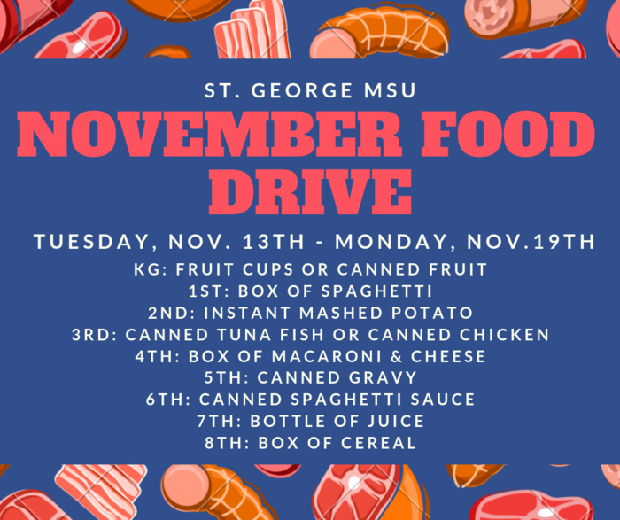 HELLO STG DRAGONS! WE ARE GEARING UP FOR THE NOVEMBER FOOD DRIVE 2018 THE FOOD DRIVE STARTS TUESDAY, NOVEMBER, 13th. THE FOOD DRIVE ENDS ON MONDAY, NOVEMBER,19th.  ~DONATIONS BY GRADES~ Kindergarten- Fruit cups or canned fruit 1st grade- Box of Spaghetti 2nd grade- Instant Mashed Potato 3rd grade- Canned Tuna Fish or canned chicken 4th grade- Box of Macaroni & Cheese 5th grade- Canned Gravy 6th grade- Canned Spaghetti Sauce 7th grade- Bottle of Juice 8th grade- Box of Cereal THANK YOU FROM THE ST. GEORGE SCHOOL